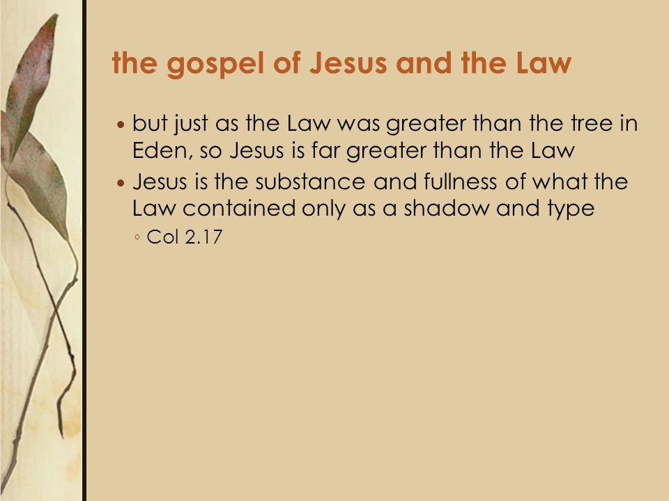 the gospel of Jesus and the Law but just as the Law was greater than the tree in Eden, so Jesus is far greater than the Law Jesus is the substance and fullness of what the Law contained only as a shadow and type ◦ Col 2.17