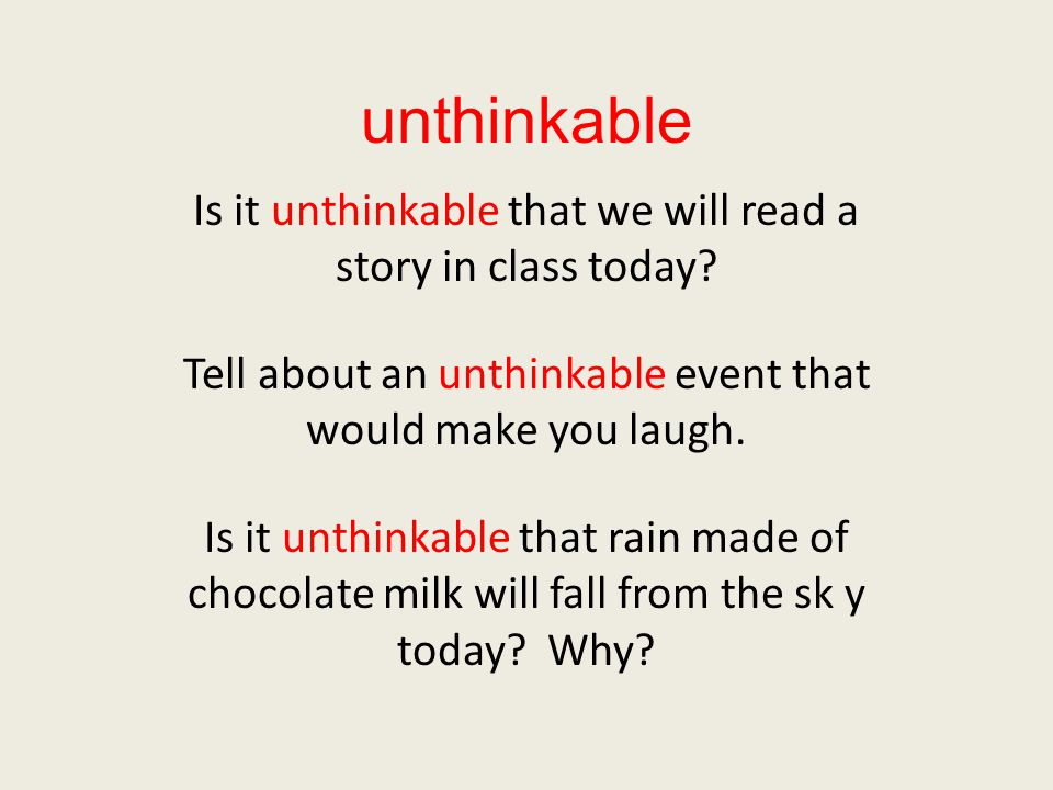 unthinkable Is it unthinkable that we will read a story in class today.