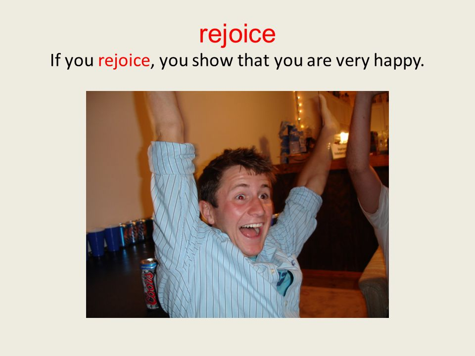 rejoice If you rejoice, you show that you are very happy.