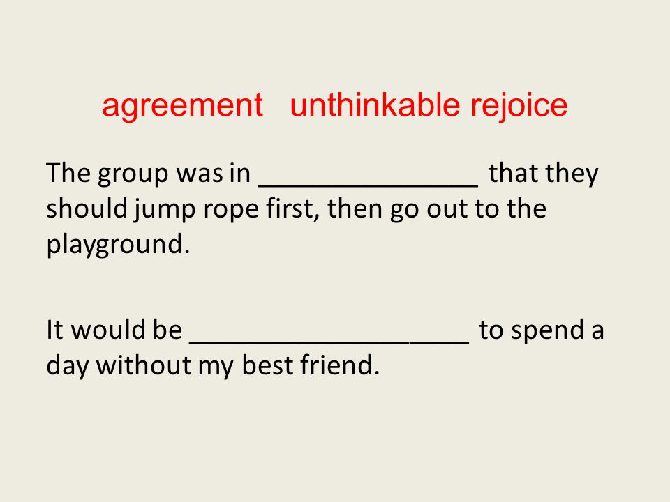 agreement unthinkable rejoice The group was in _______________ that they should jump rope first, then go out to the playground.
