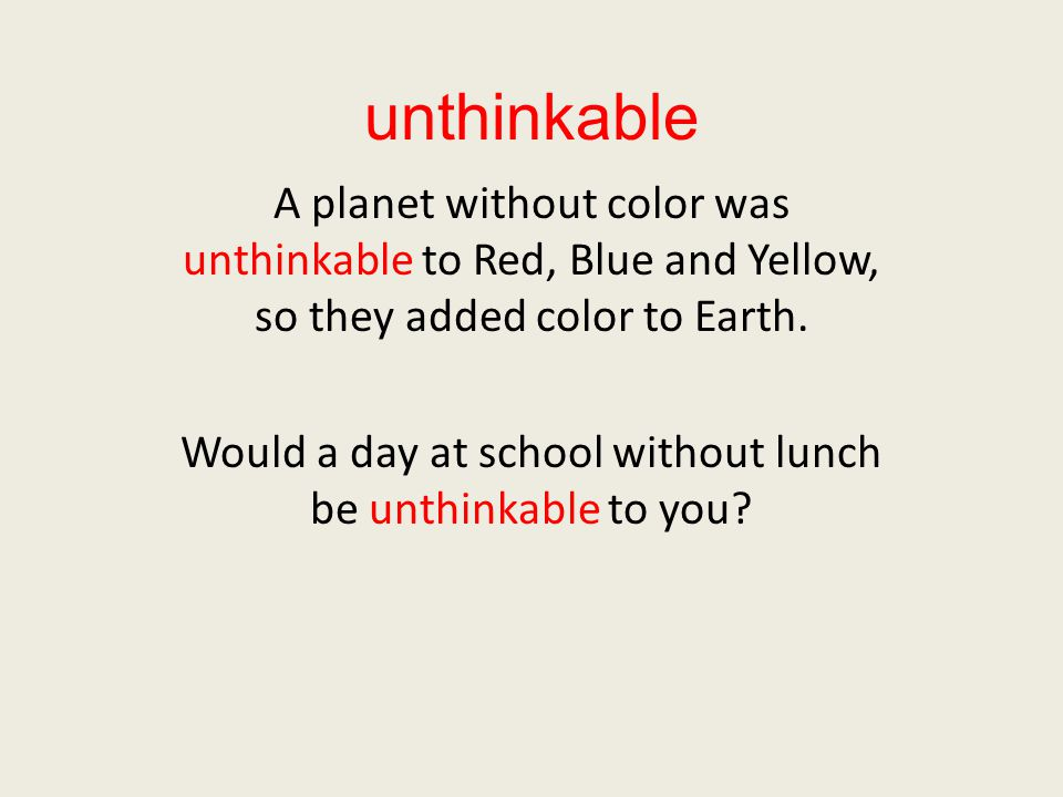 unthinkable A planet without color was unthinkable to Red, Blue and Yellow, so they added color to Earth.