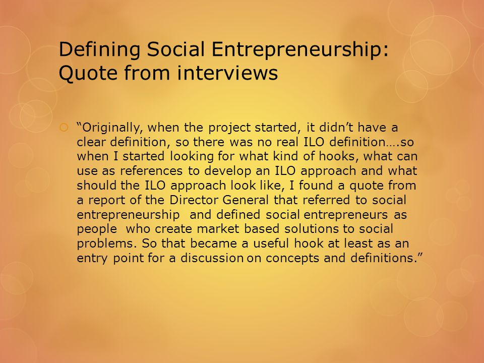 Defining Social Entrepreneurship: Quote from interviews  Originally, when the project started, it didn't have a clear definition, so there was no real ILO definition….so when I started looking for what kind of hooks, what can use as references to develop an ILO approach and what should the ILO approach look like, I found a quote from a report of the Director General that referred to social entrepreneurship and defined social entrepreneurs as people who create market based solutions to social problems.