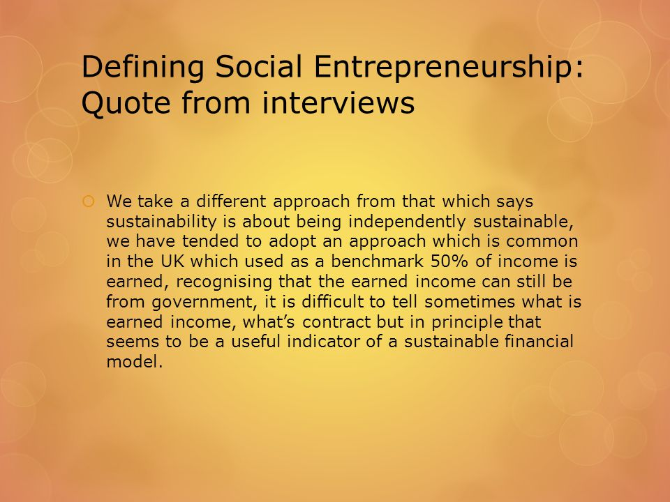 Defining Social Entrepreneurship: Quote from interviews  We take a different approach from that which says sustainability is about being independently sustainable, we have tended to adopt an approach which is common in the UK which used as a benchmark 50% of income is earned, recognising that the earned income can still be from government, it is difficult to tell sometimes what is earned income, what's contract but in principle that seems to be a useful indicator of a sustainable financial model.