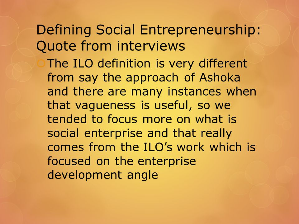 Defining Social Entrepreneurship: Quote from interviews  The ILO definition is very different from say the approach of Ashoka and there are many instances when that vagueness is useful, so we tended to focus more on what is social enterprise and that really comes from the ILO's work which is focused on the enterprise development angle