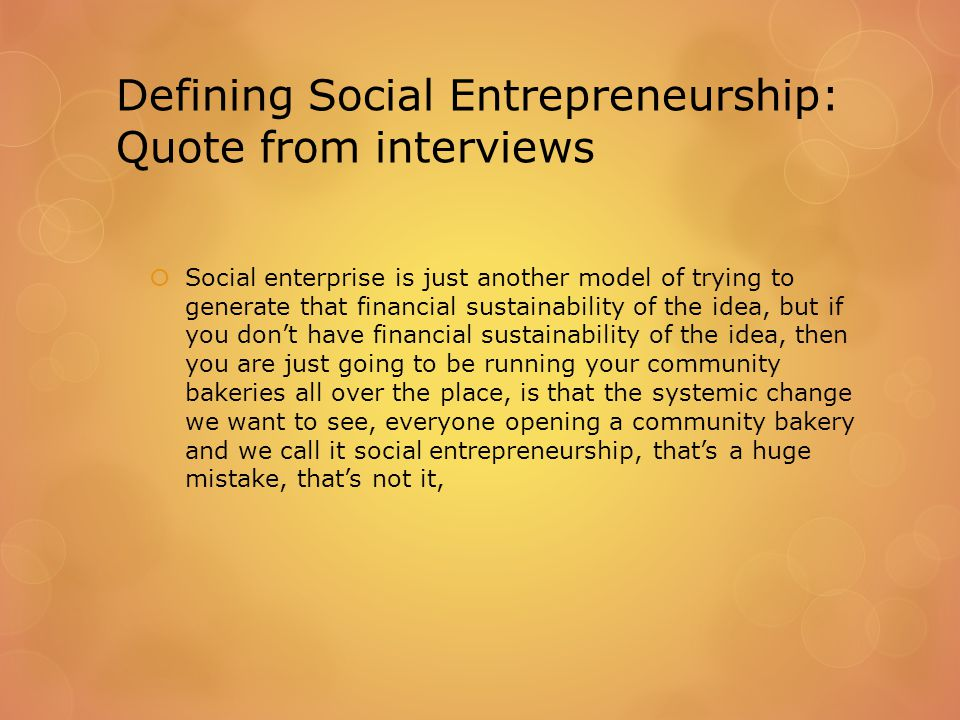Defining Social Entrepreneurship: Quote from interviews  Social enterprise is just another model of trying to generate that financial sustainability of the idea, but if you don't have financial sustainability of the idea, then you are just going to be running your community bakeries all over the place, is that the systemic change we want to see, everyone opening a community bakery and we call it social entrepreneurship, that's a huge mistake, that's not it,