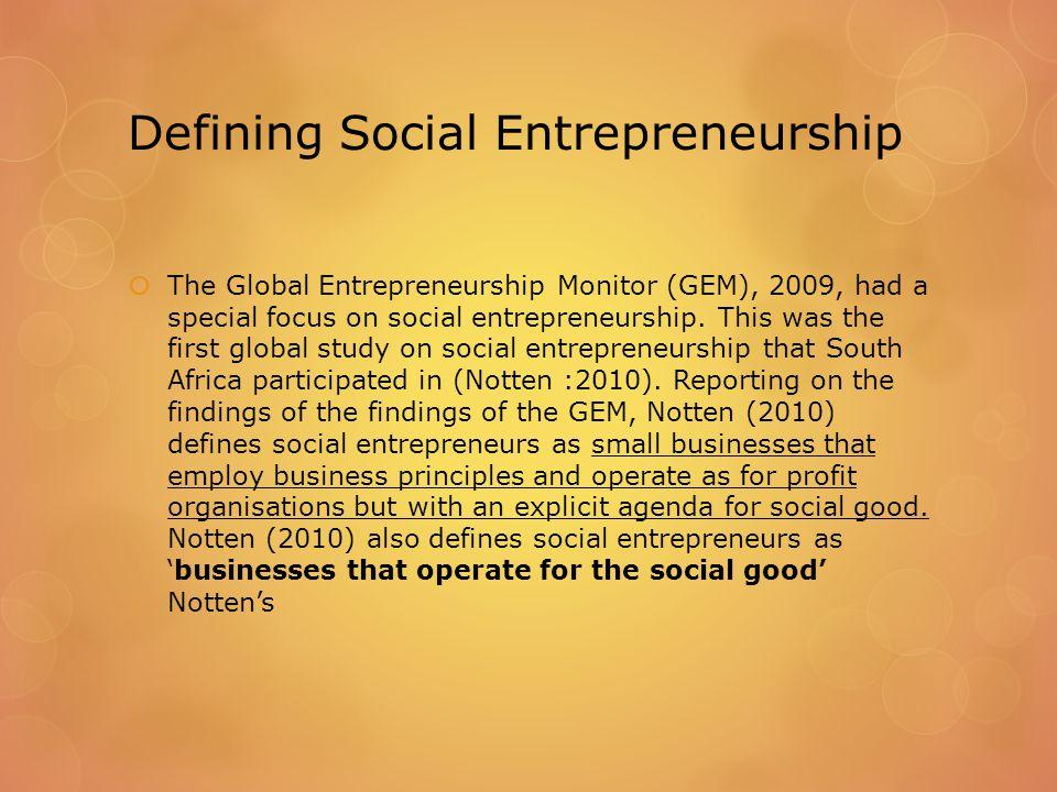 Defining Social Entrepreneurship  The Global Entrepreneurship Monitor (GEM), 2009, had a special focus on social entrepreneurship.