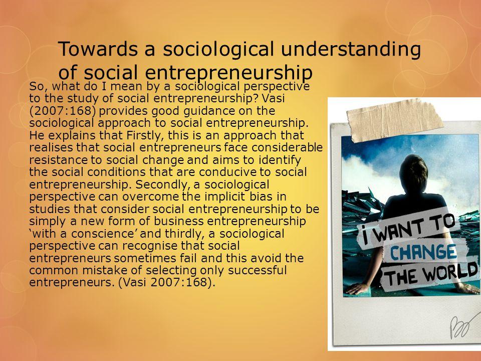 Towards a sociological understanding of social entrepreneurship So, what do I mean by a sociological perspective to the study of social entrepreneurship.
