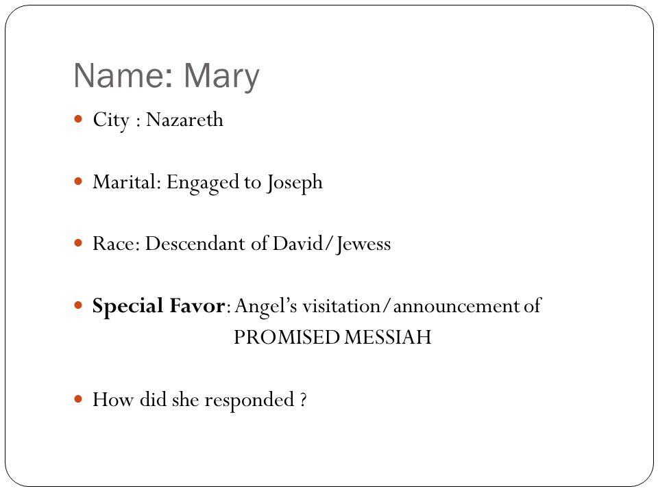 Name: Mary City : Nazareth Marital: Engaged to Joseph Race: Descendant of David/Jewess Special Favor: Angel's visitation/announcement of PROMISED MESSIAH How did she responded