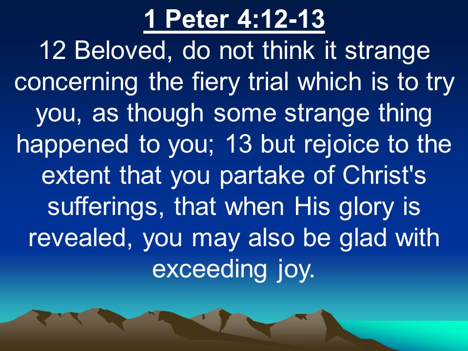 1 Peter 4:12-13 12 Beloved, do not think it strange concerning the fiery trial which is to try you, as though some strange thing happened to you; 13 but rejoice to the extent that you partake of Christ s sufferings, that when His glory is revealed, you may also be glad with exceeding joy.