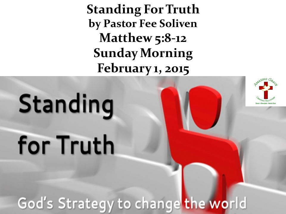 Standing For Truth by Pastor Fee Soliven Matthew 5:8-12 Sunday Morning February 1, 2015