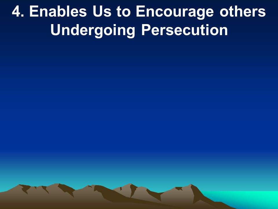 4. Enables Us to Encourage others Undergoing Persecution