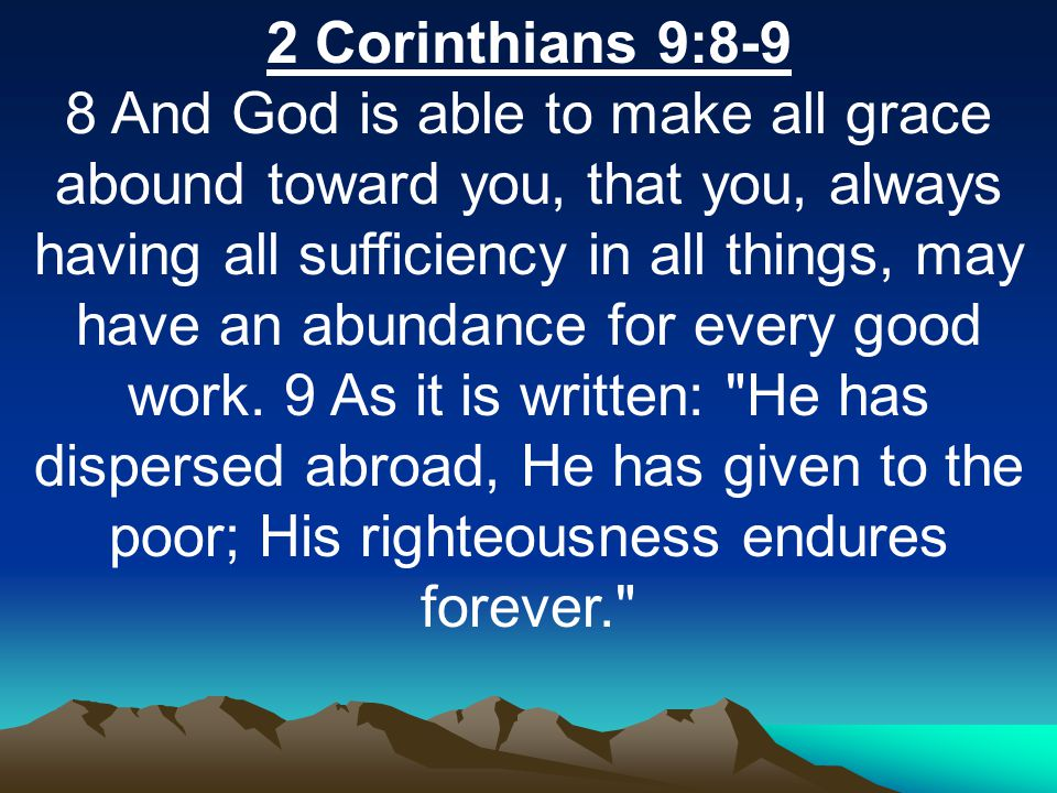 2 Corinthians 9:8-9 8 And God is able to make all grace abound toward you, that you, always having all sufficiency in all things, may have an abundance for every good work.