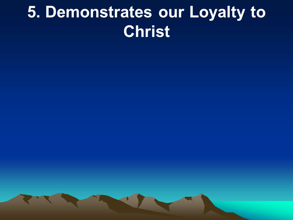 5. Demonstrates our Loyalty to Christ