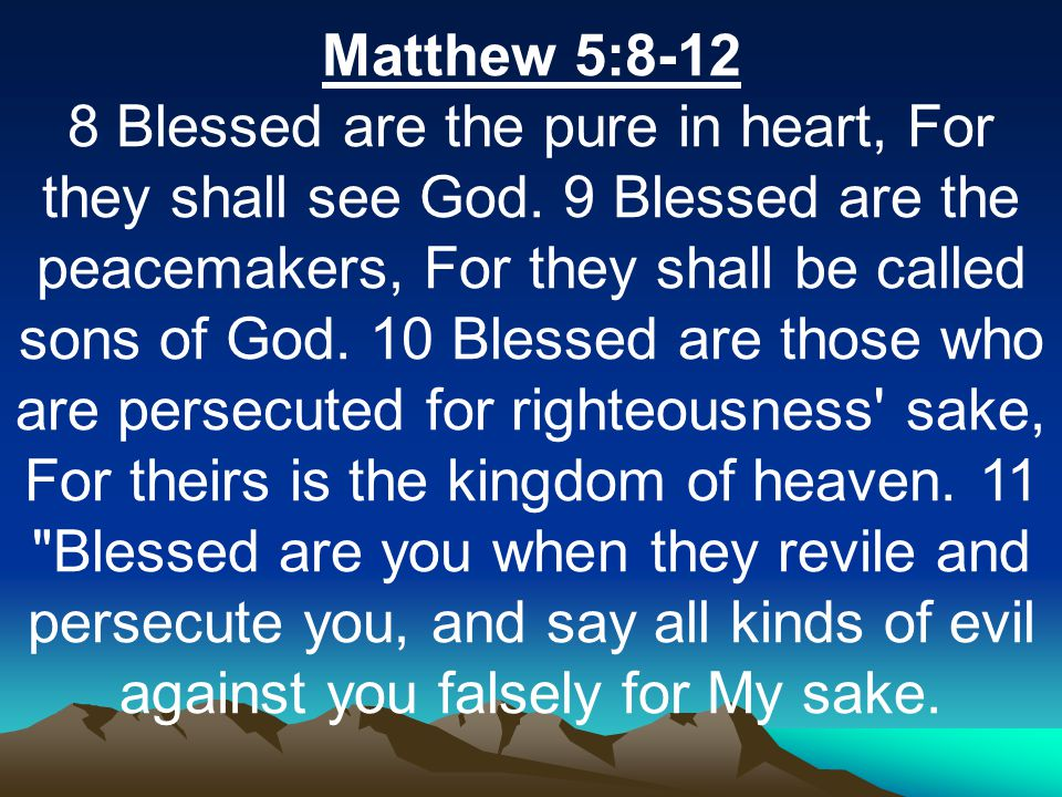 Matthew 5:8-12 8 Blessed are the pure in heart, For they shall see God.