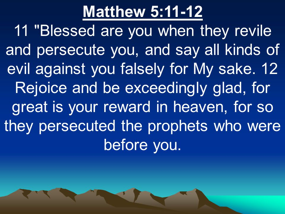 Matthew 5:11-12 11 Blessed are you when they revile and persecute you, and say all kinds of evil against you falsely for My sake.