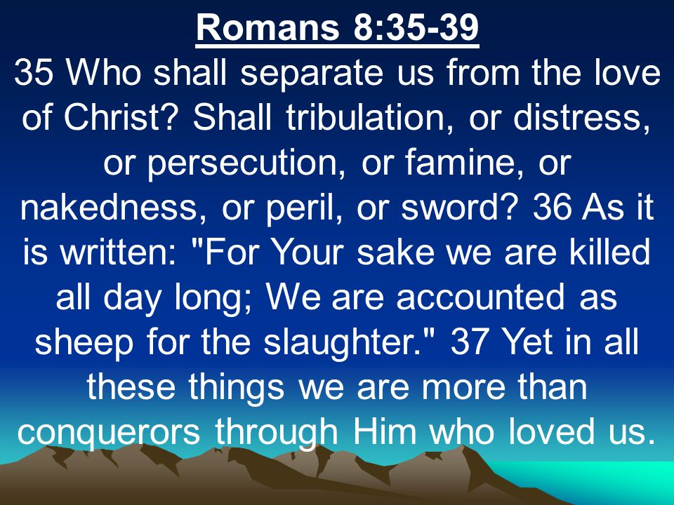 Romans 8:35-39 35 Who shall separate us from the love of Christ.
