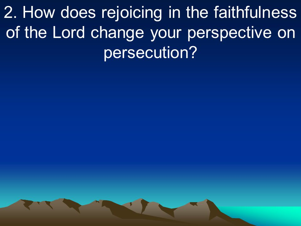 2. How does rejoicing in the faithfulness of the Lord change your perspective on persecution