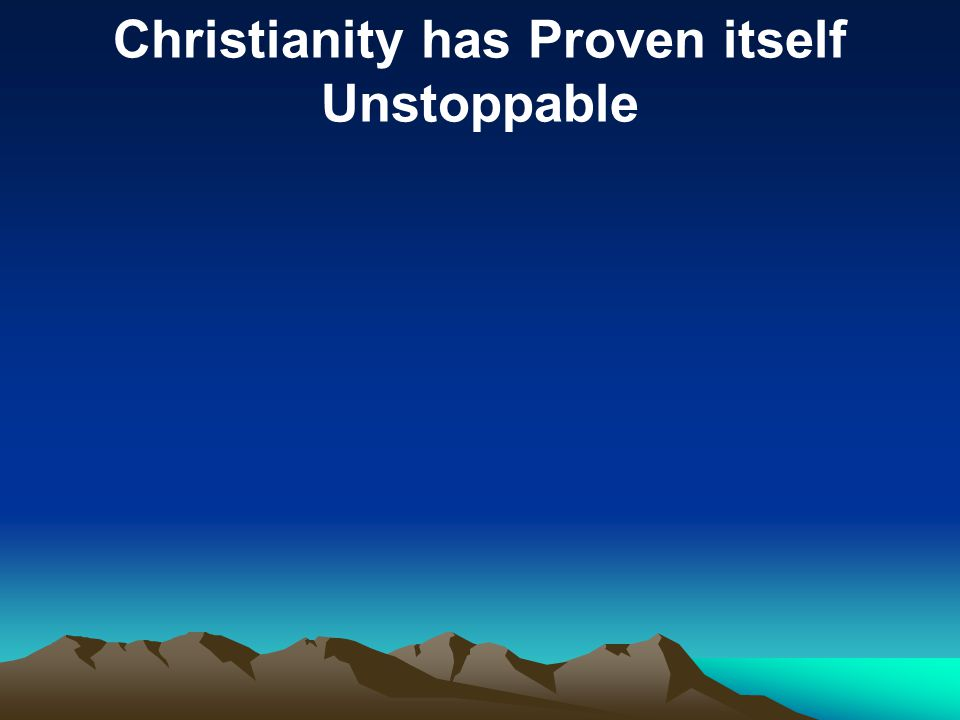 Christianity has Proven itself Unstoppable