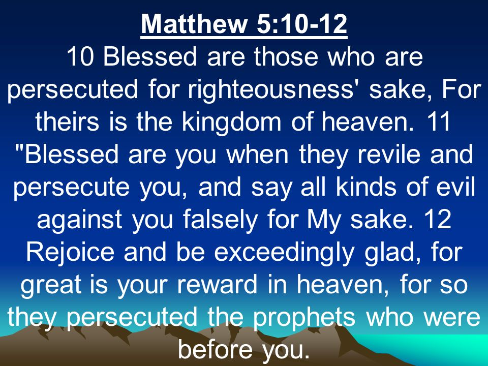 Matthew 5:10-12 10 Blessed are those who are persecuted for righteousness sake, For theirs is the kingdom of heaven.
