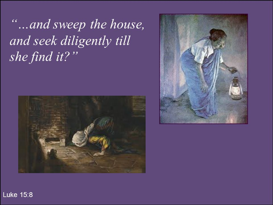 …and sweep the house, and seek diligently till she find it Luke 15:8