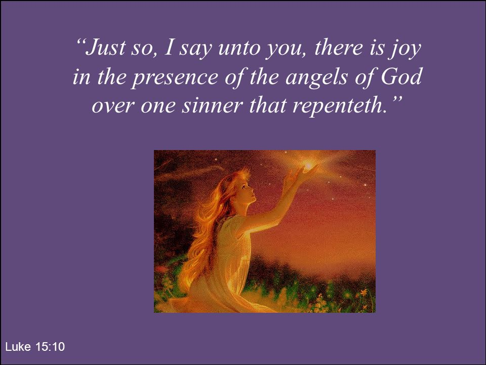 Just so, I say unto you, there is joy in the presence of the angels of God over one sinner that repenteth. Luke 15:10