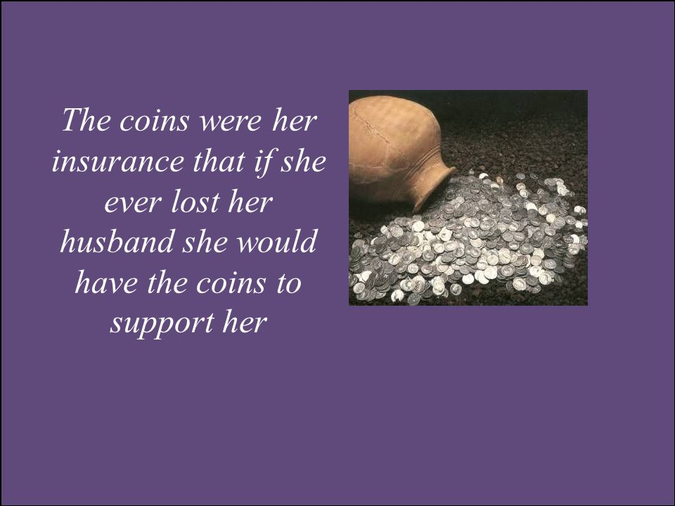The coins were her insurance that if she ever lost her husband she would have the coins to support her