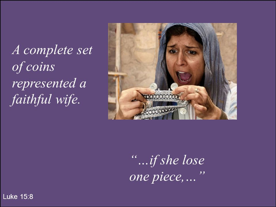 …if she lose one piece,… Luke 15:8 A complete set of coins represented a faithful wife.