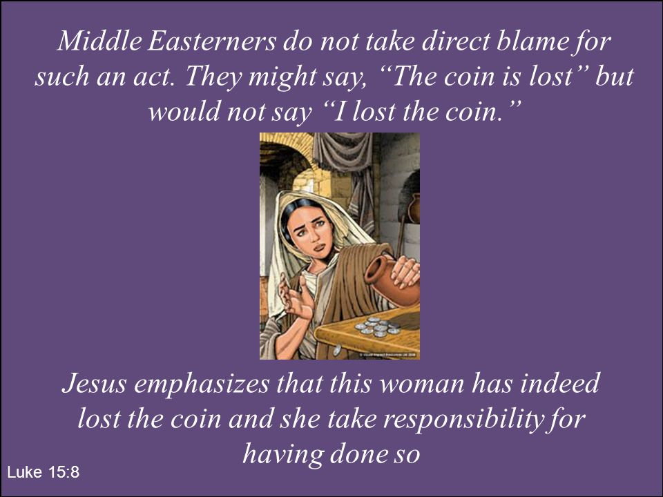 Luke 15:8 Middle Easterners do not take direct blame for such an act.
