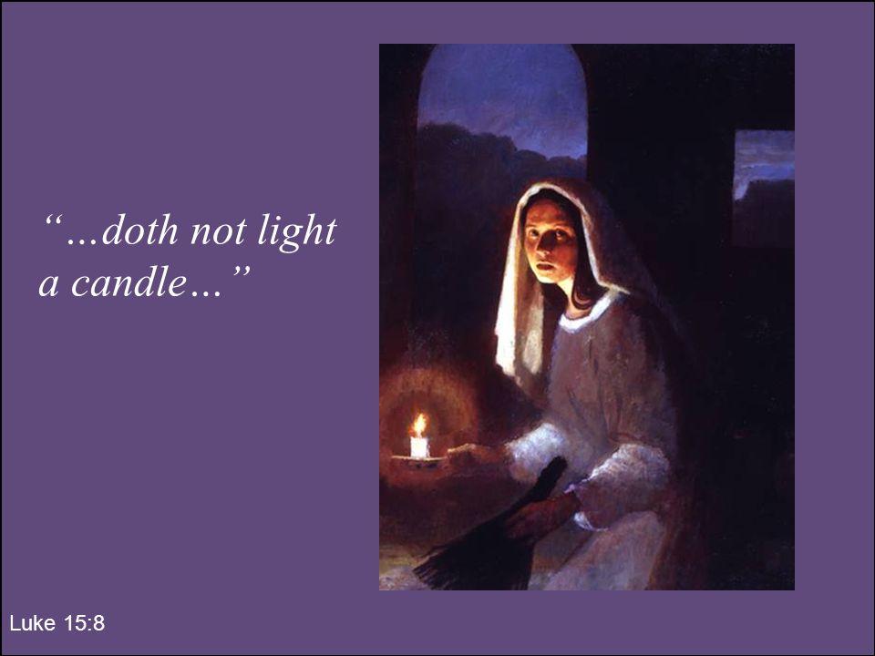 …doth not light a candle… Luke 15:8