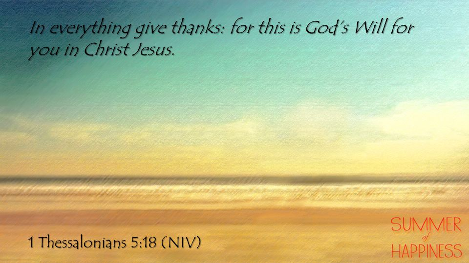 1 Thessalonians 5:18 (NIV) In everything give thanks: for this is God's Will for you in Christ Jesus.