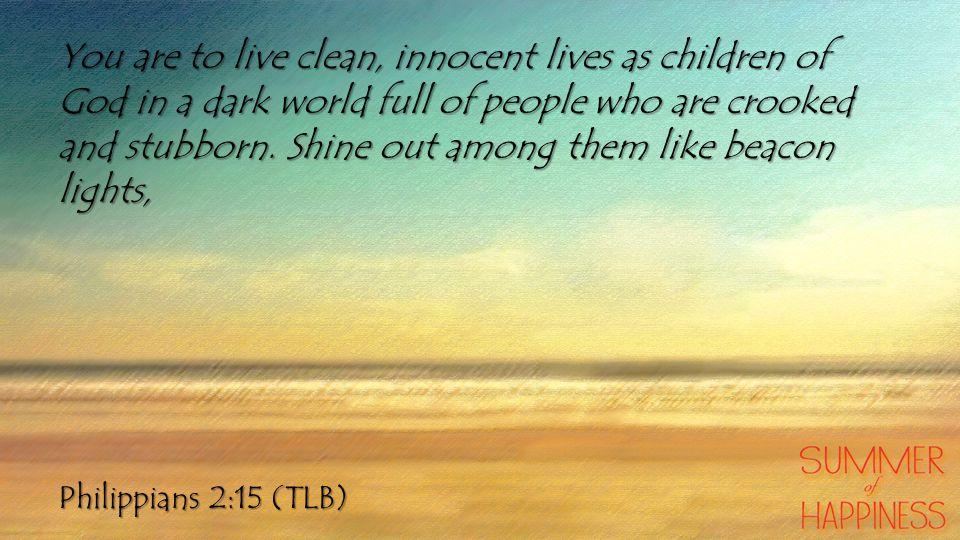 Philippians 2:15 (TLB) You are to live clean, innocent lives as children of God in a dark world full of people who are crooked and stubborn. Shine out
