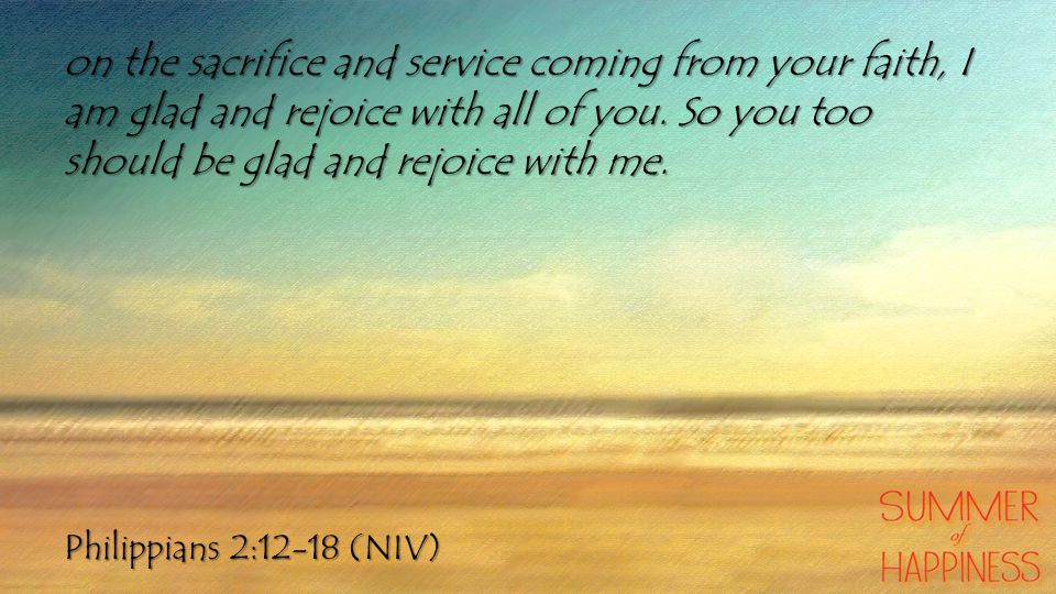 Philippians 2:12-18 (NIV) on the sacrifice and service coming from your faith, I am glad and rejoice with all of you. So you too should be glad and re