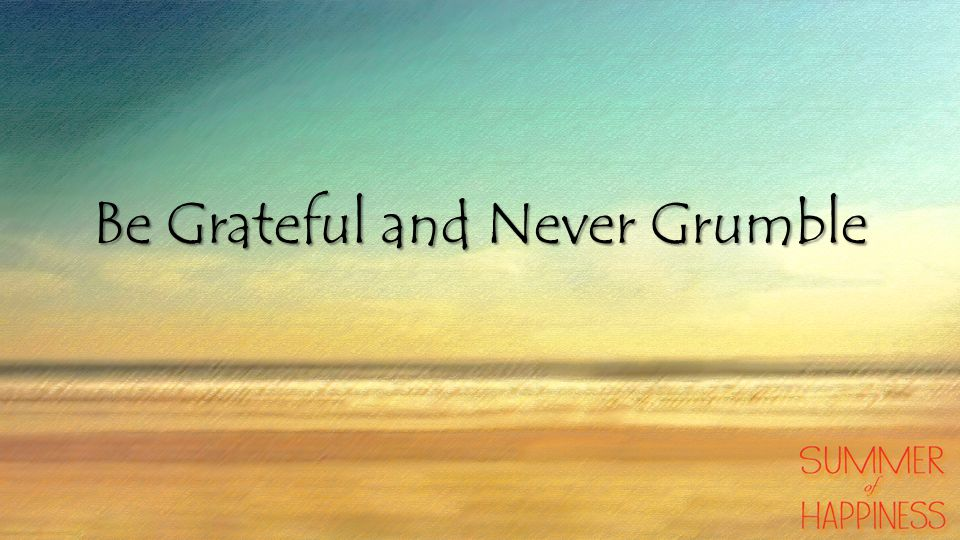 Be Grateful and Never Grumble