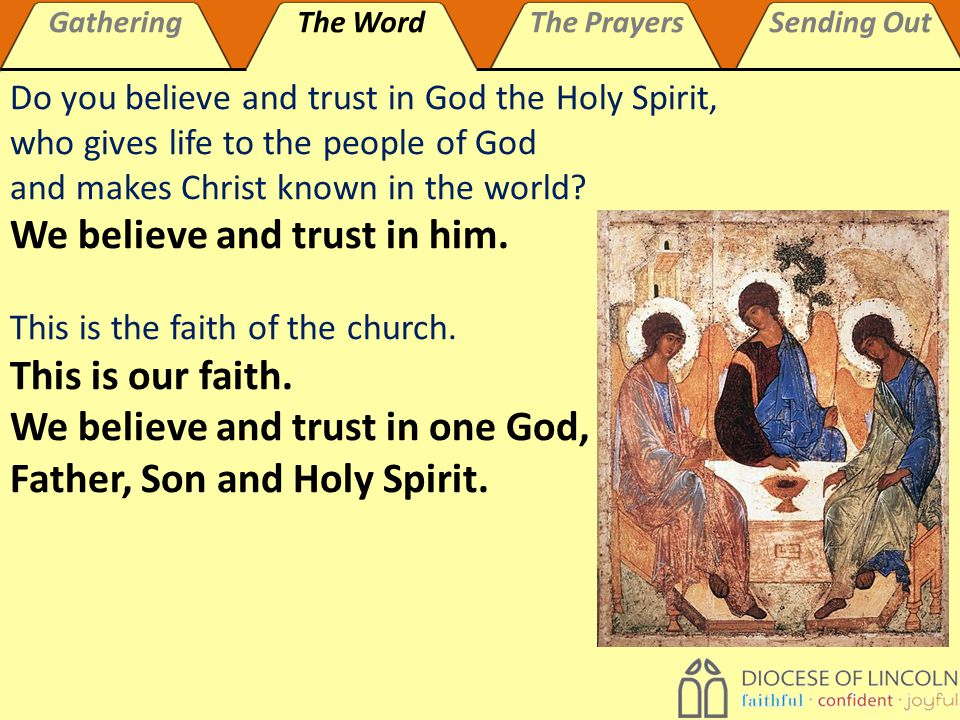 GatheringThe WordThe PrayersSending Out Do you believe and trust in God the Holy Spirit, who gives life to the people of God and makes Christ known in the world.