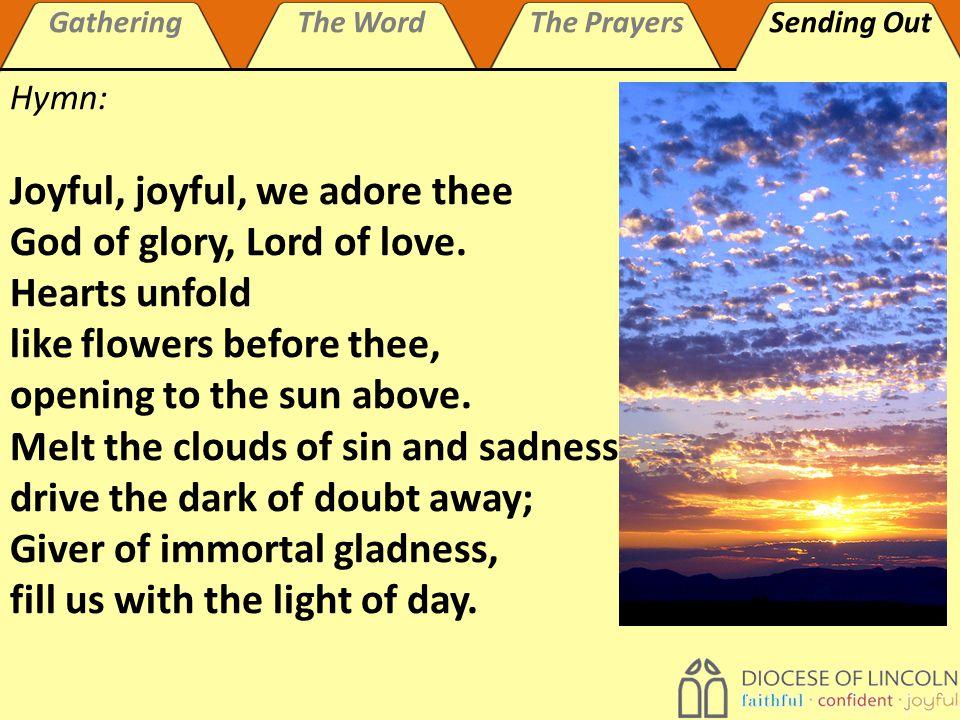 GatheringThe WordThe PrayersSending Out Hymn: Joyful, joyful, we adore thee God of glory, Lord of love.