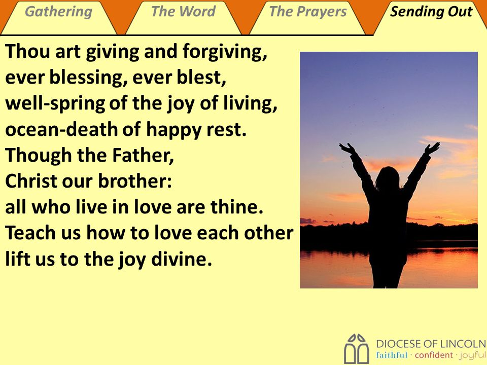 GatheringThe WordThe PrayersSending Out Thou art giving and forgiving, ever blessing, ever blest, well-spring of the joy of living, ocean-death of happy rest.