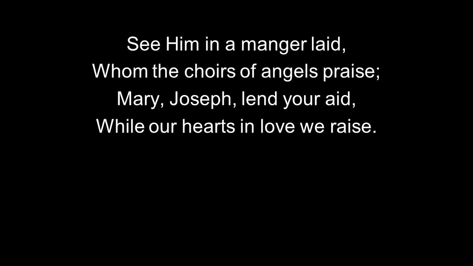 See Him in a manger laid, Whom the choirs of angels praise; Mary, Joseph, lend your aid, While our hearts in love we raise.