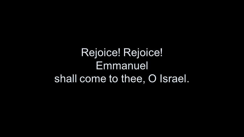 Rejoice! Rejoice! Emmanuel shall come to thee, O Israel.