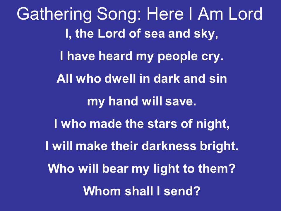 Gathering Song: Here I Am Lord I, the Lord of sea and sky, I have heard my people cry. All who dwell in dark and sin my hand will save. I who made the