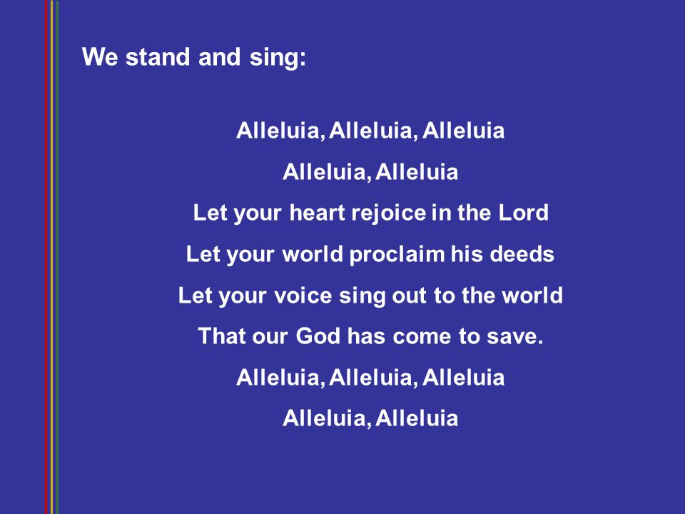 Alleluia, Alleluia, Alleluia Alleluia, Alleluia Let your heart rejoice in the Lord Let your world proclaim his deeds Let your voice sing out to the world That our God has come to save.