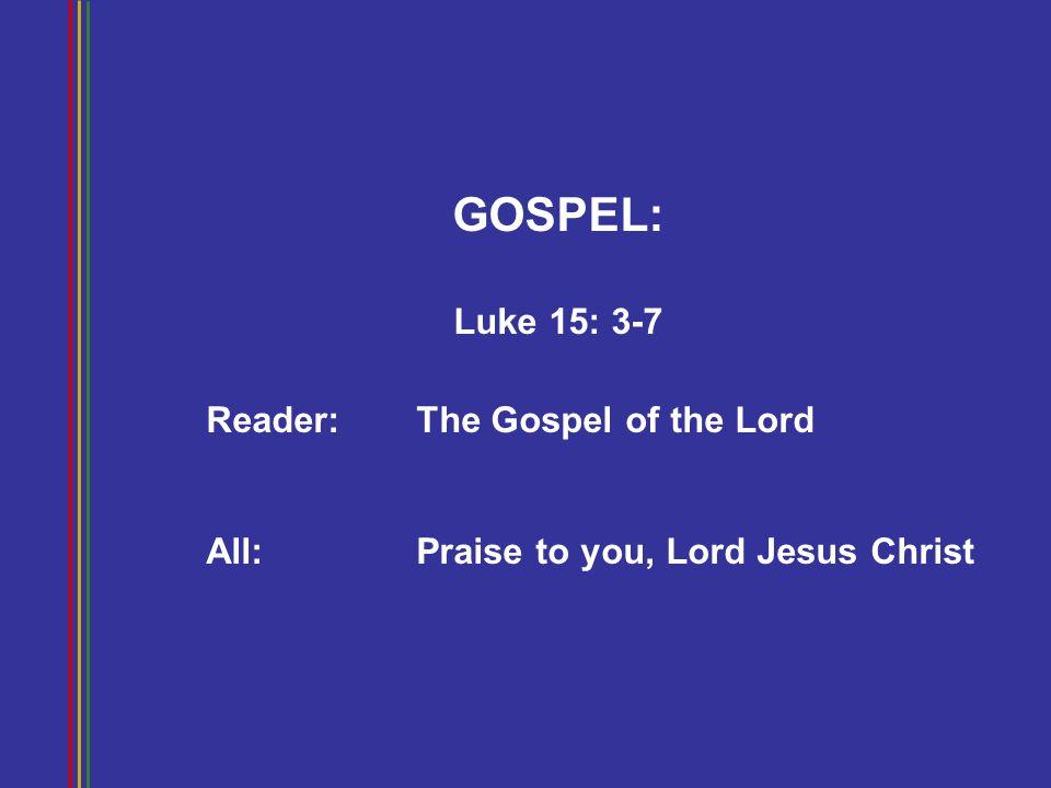 GOSPEL: Luke 15: 3-7 Reader: The Gospel of the Lord All: Praise to you, Lord Jesus Christ