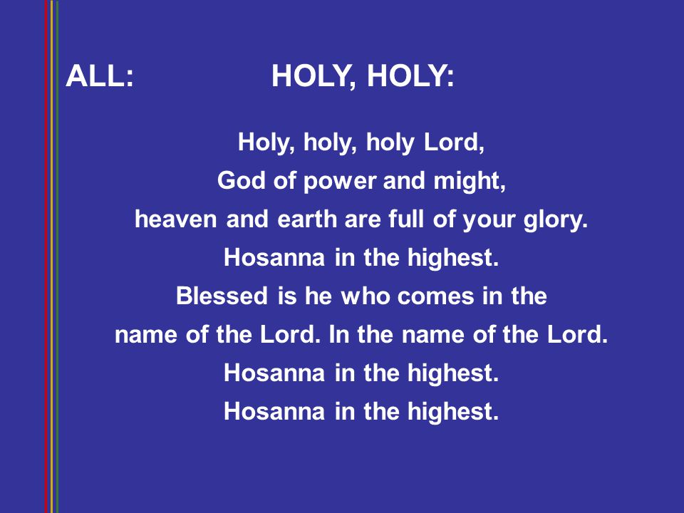 ALL:HOLY, HOLY: Holy, holy, holy Lord, God of power and might, heaven and earth are full of your glory. Hosanna in the highest. Blessed is he who come