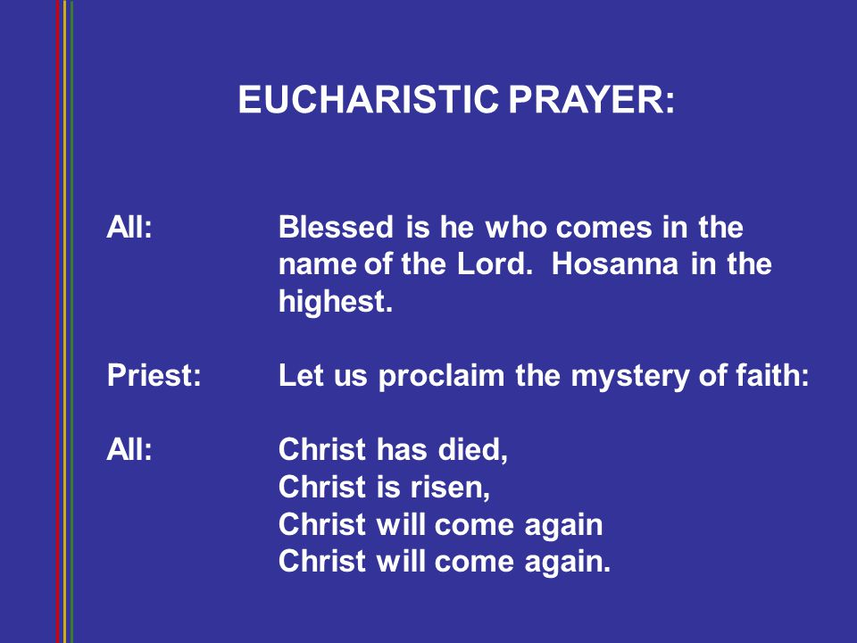 EUCHARISTIC PRAYER: All: Blessed is he who comes in the nameof the Lord. Hosanna in the highest. Priest: Let us proclaim the mystery of faith: All:Chr