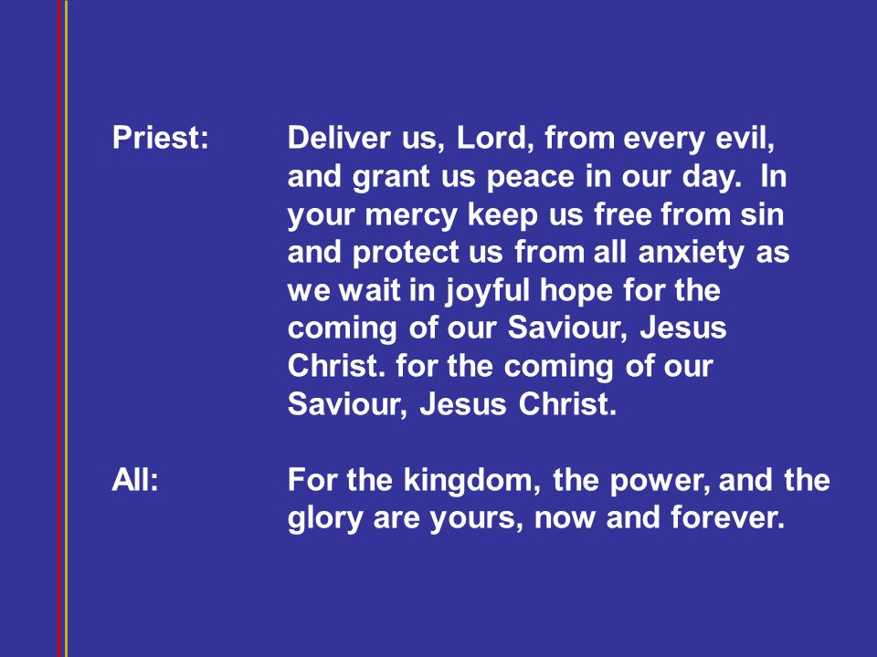 Priest: Deliver us, Lord, from every evil, and grant us peace in our day. In your mercy keep us free from sin and protect us from all anxiety as we wa