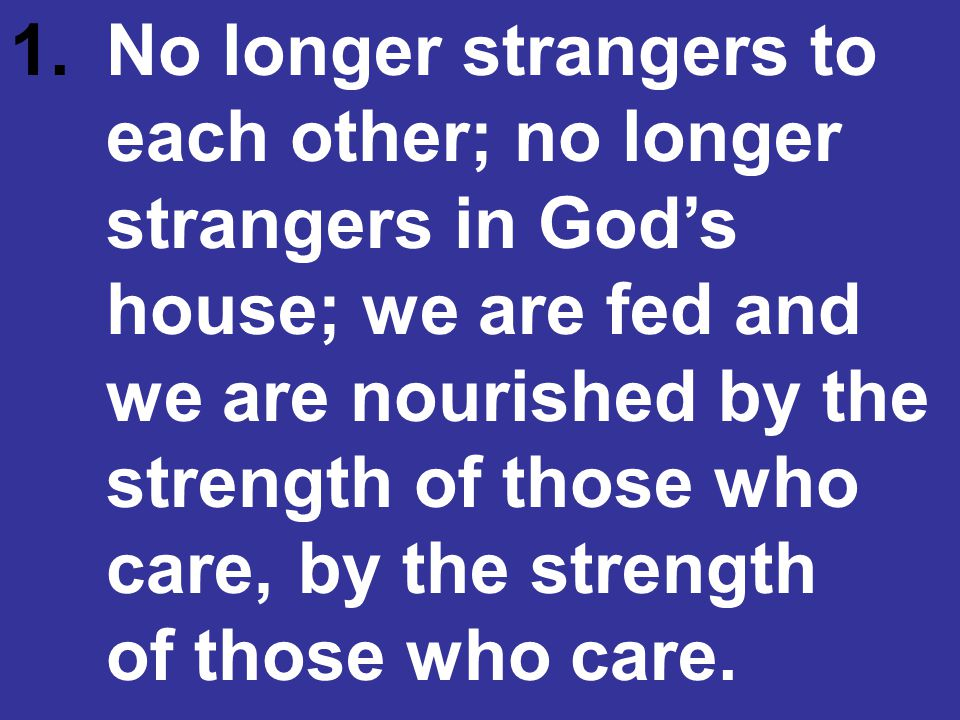1.No longer strangers to each other; no longer strangers in God's house; we are fed and we are nourished by the strength of those who care, by the strength of those who care.
