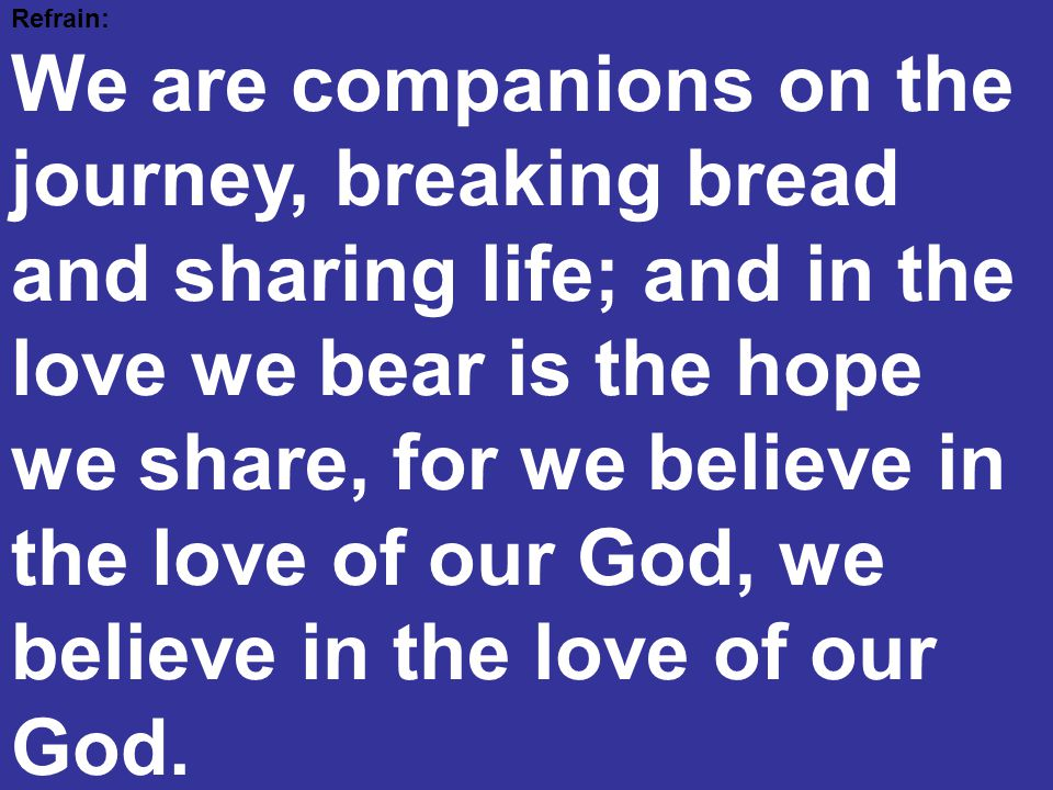 Refrain: We are companions on the journey, breaking bread and sharing life; and in the love we bear is the hope we share, for we believe in the love o
