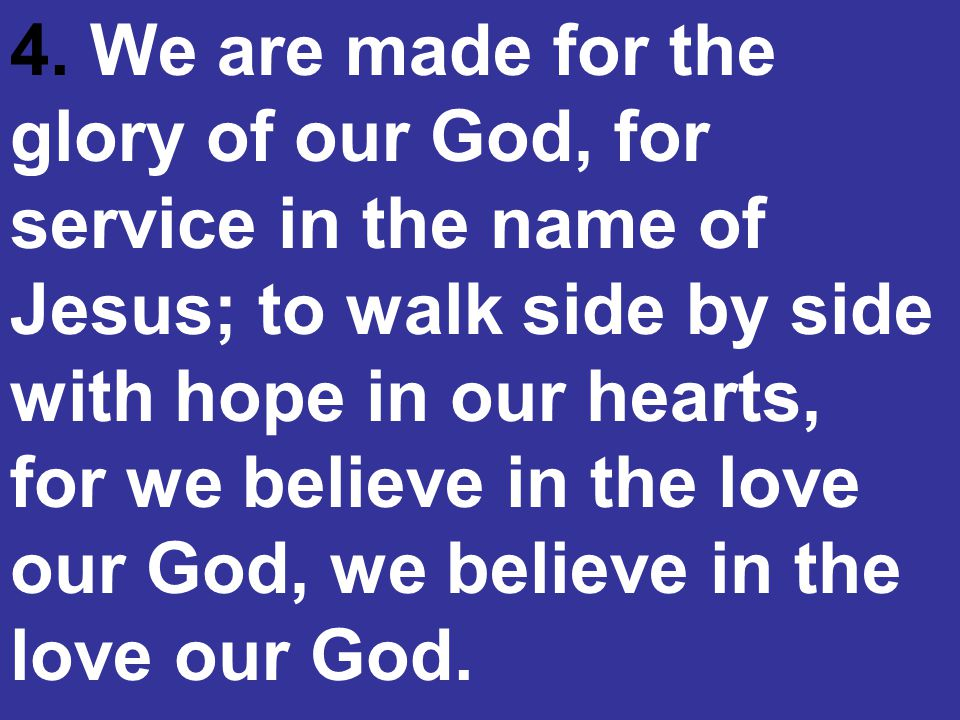 4. We are made for the glory of our God, for service in the name of Jesus; to walk side by side with hope in our hearts, for we believe in the love ou