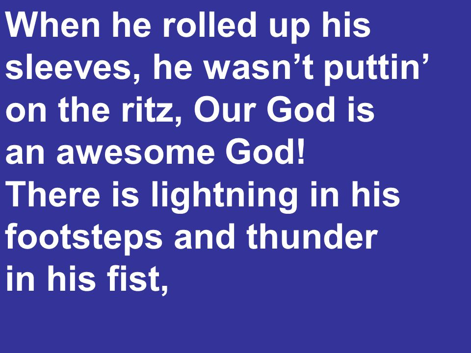 When he rolled up his sleeves, he wasn't puttin' on the ritz, Our God is an awesome God! There is lightning in his footsteps and thunder in his fist,