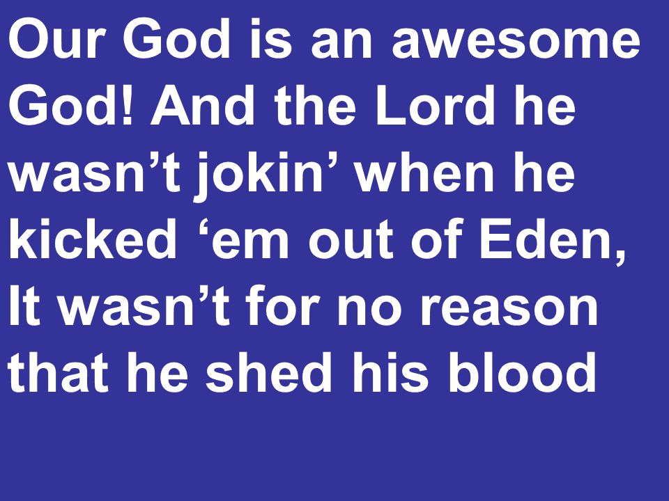 Our God is an awesome God! And the Lord he wasn't jokin' when he kicked 'em out of Eden, It wasn't for no reason that he shed his blood