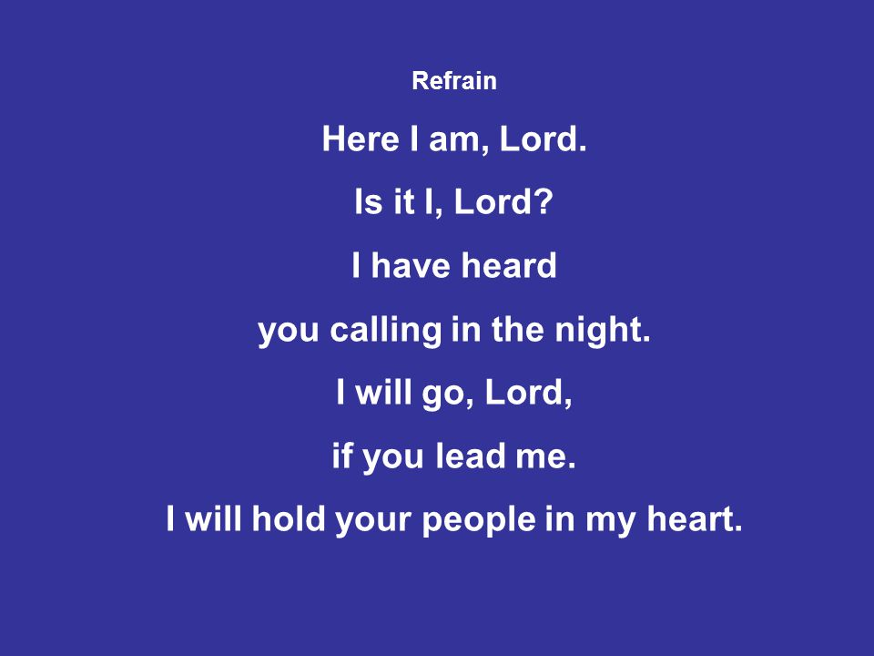 Refrain Here I am, Lord. Is it I, Lord? I have heard you calling in the night. I will go, Lord, if you lead me. I will hold your people in my heart.